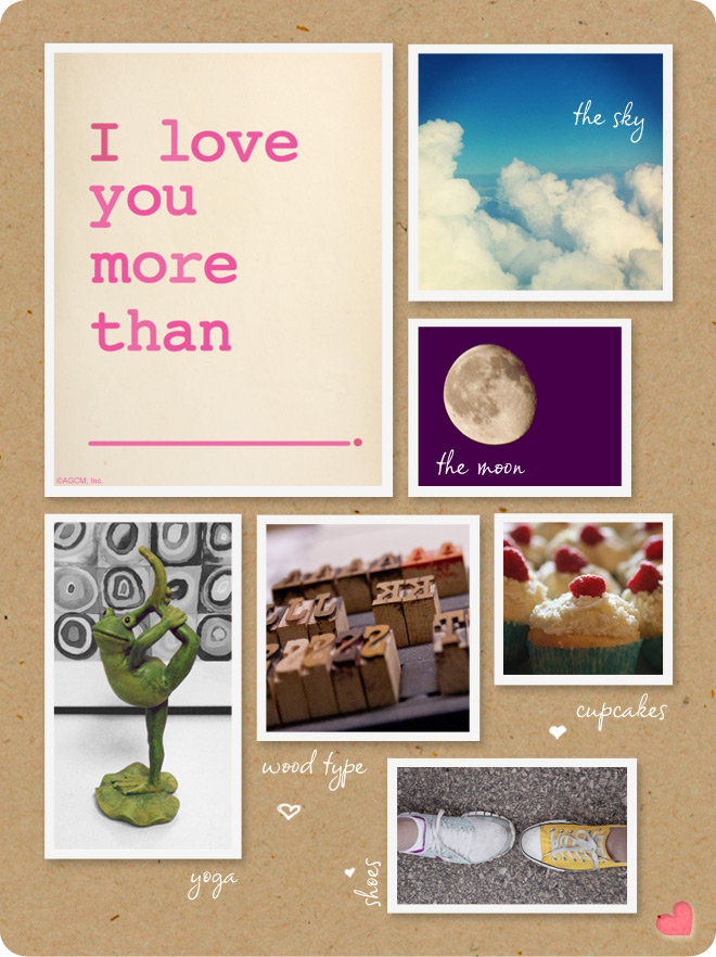 I love you more than... the sky, the moon, cupcakes, yoga, shoes...