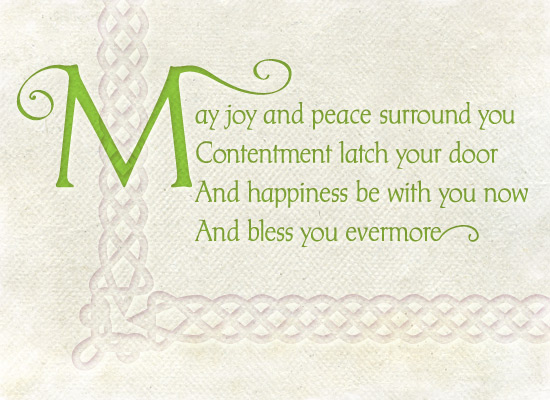 Irish Blessing - May joy and peace surround you, Contentment latch your door, and happiness be with you now And bless you evermore