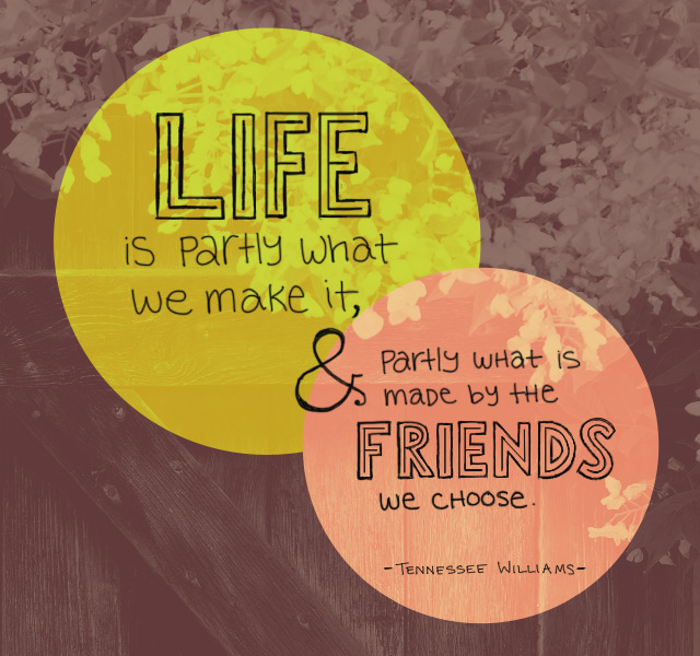 Life is partly what we make it, and partly what is made by the friends we choose