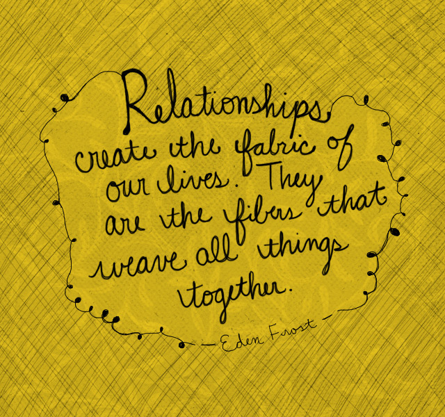 Relationships are the fabric of our lives. They are the fibers that weave all things together - Eden Frost quote | American Greetings Blog