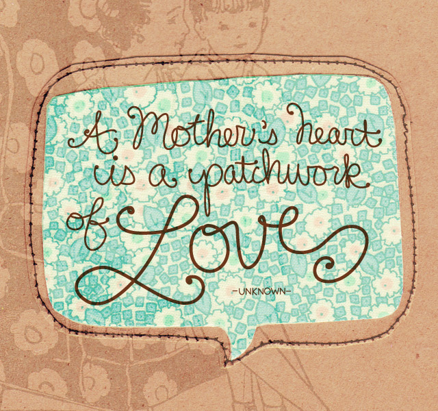 A mother's heart is a patchwork of love - unknown