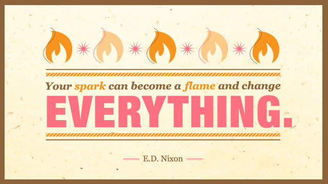 Your spark can become a flame and change everything