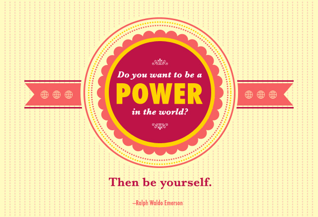 Do you want to be a power in the world? Then be yourself.