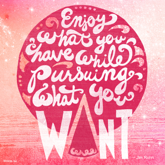 Enjoy what you have while pursuing what you want- Jim Rohn.