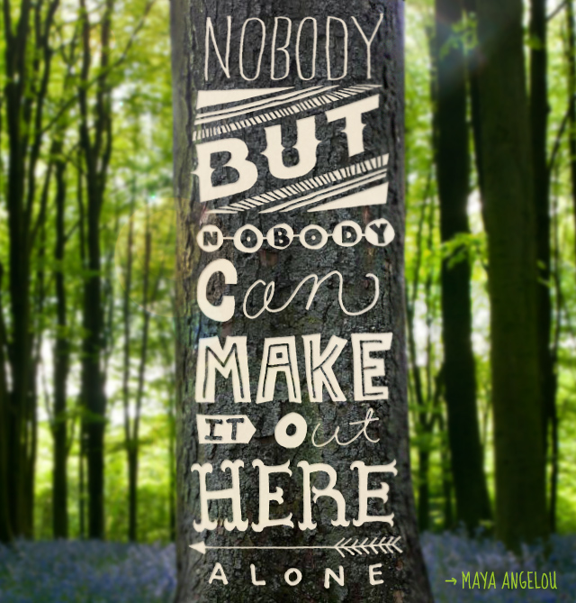 Nobody But Nobody can make it out here alone - Maya Angelou