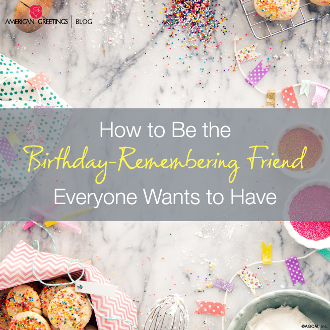 How To Be The Birthday-Remembering Friend Everyone Wants to Have | American Greetings Blogmembering Friend Eveyrone