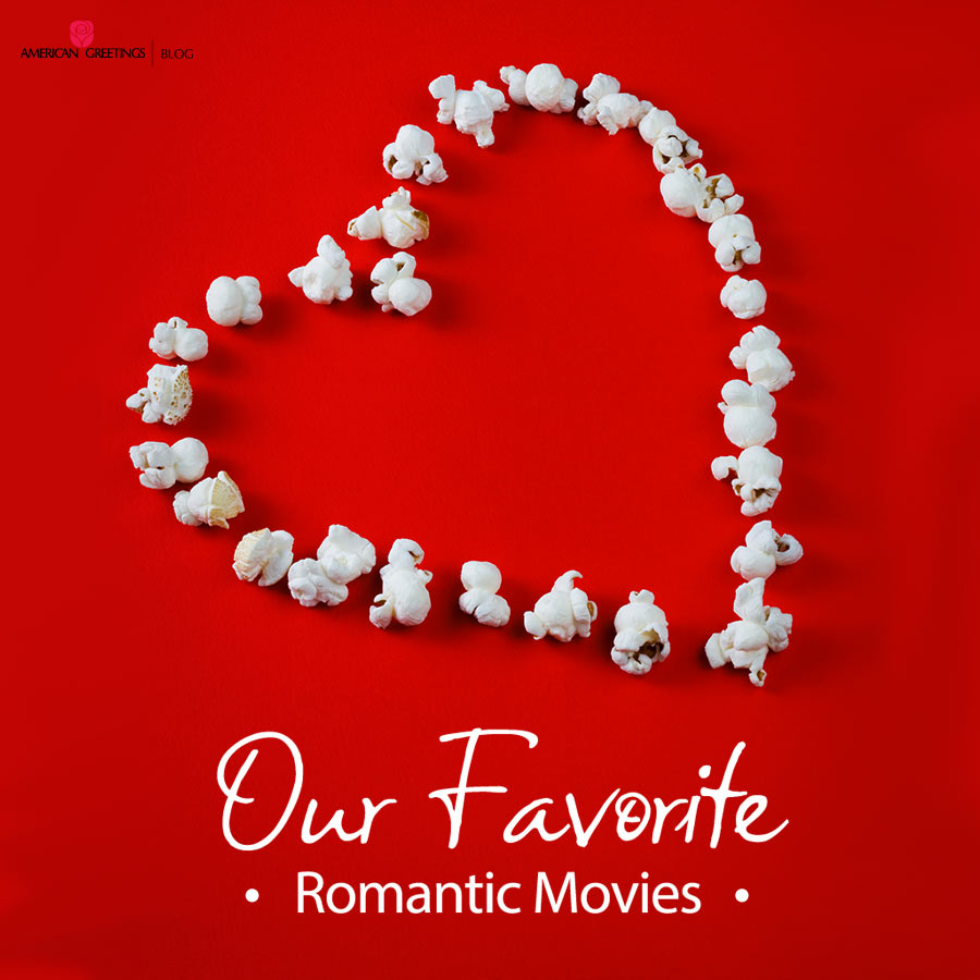 Our Favorite Romantic Movies American Greetings Blog