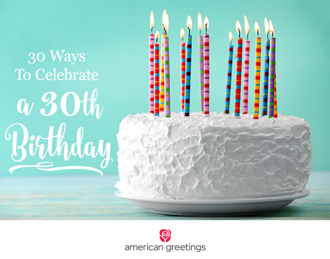 30 Ways To Celebrate A 30th Birthday American Greetings Blog