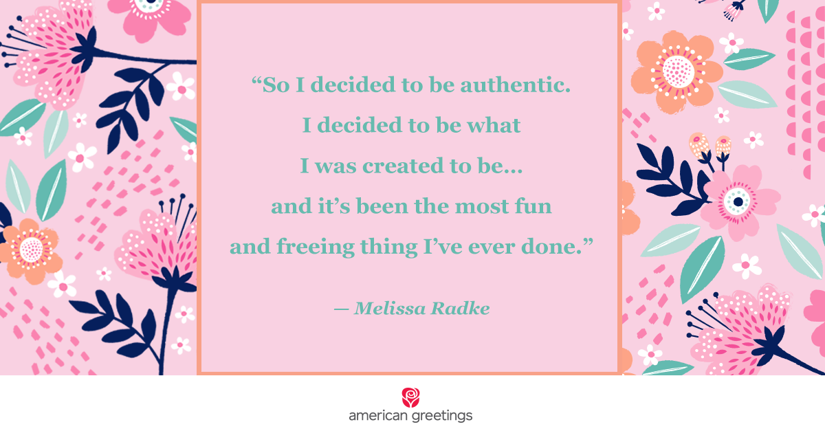 So I decided to be authentic. I decided to be what I was created to be and it's been the most fun and freeing thing I've ever done - Melissa Radke