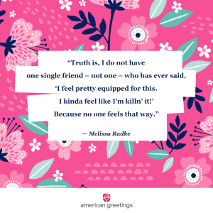 Truth is, I do not have one single friend - not one- who has ever said I feel pretty equipped for this. I kindafeel like I'm killin' it. Because no one feels that way - Melissa Radke