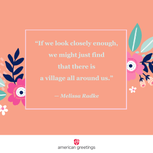 If we look closely enough, we might just find that there is a village around us - Melissa Radke