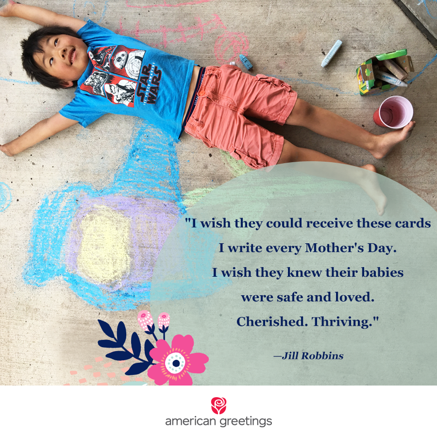I wish they could receive these cards i write every Mother's Day. I wish they knew their babies were safe and loved. Cherished. Thriving. - Jill Robbins