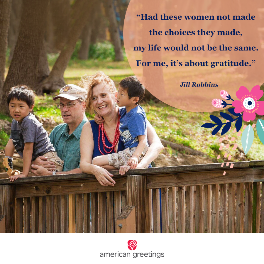 Had these women not made the choices they made, my life would not be the same. For me, it's about gratitude. - Jill Robbins