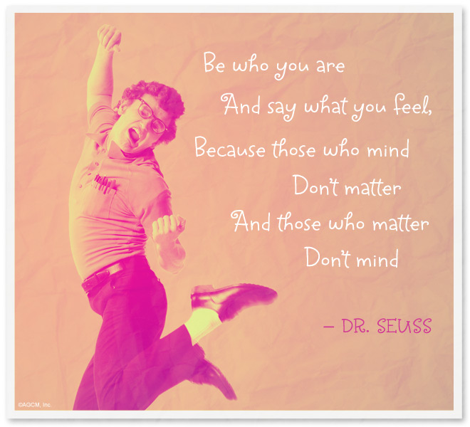 Be who you are and say what you feel, because those who mind don't matter and those who matter don't mind! - Dr Seuss